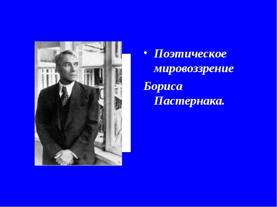 Поэтическое мировоззрение Бориса Пастернака.