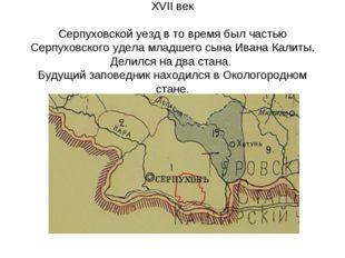 XVII век Серпуховской уезд в то время был частью Серпуховского удела младшего