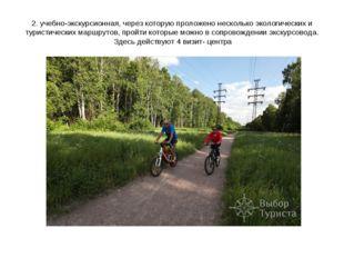 2. учебно-экскурсионная, через которую проложено несколько экологических и ту