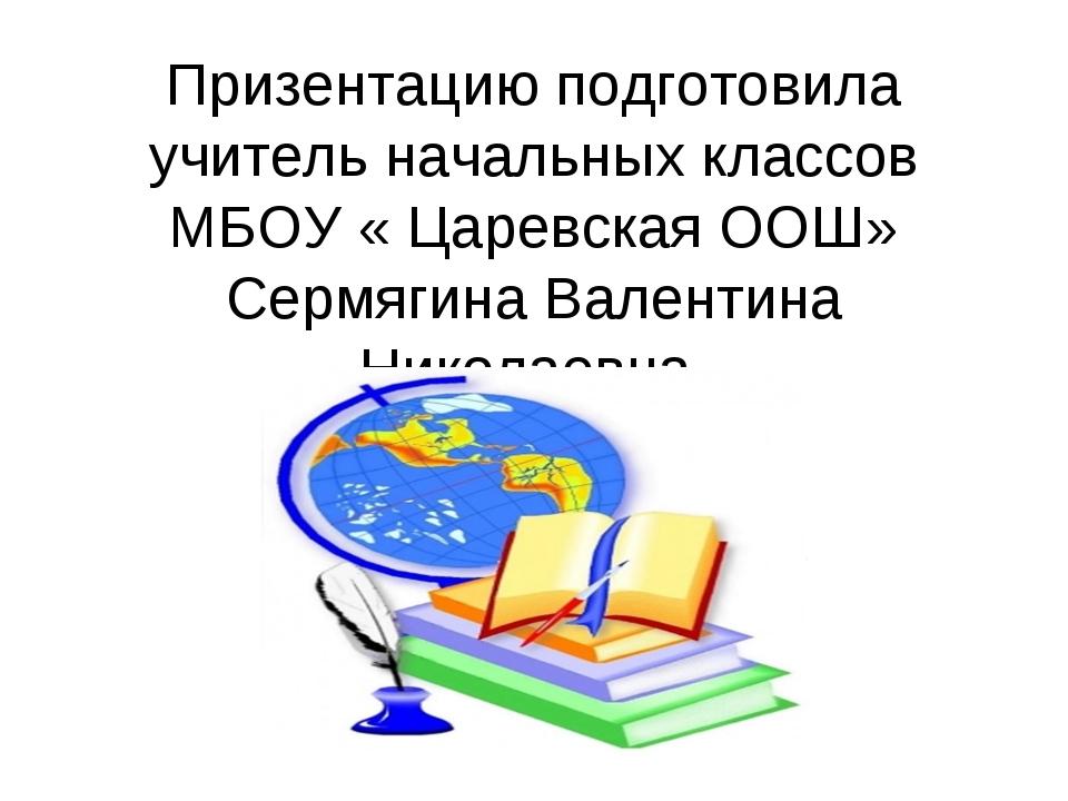 Призентацию подготовила учитель начальных классов МБОУ « Царевская ООШ» Сермя...