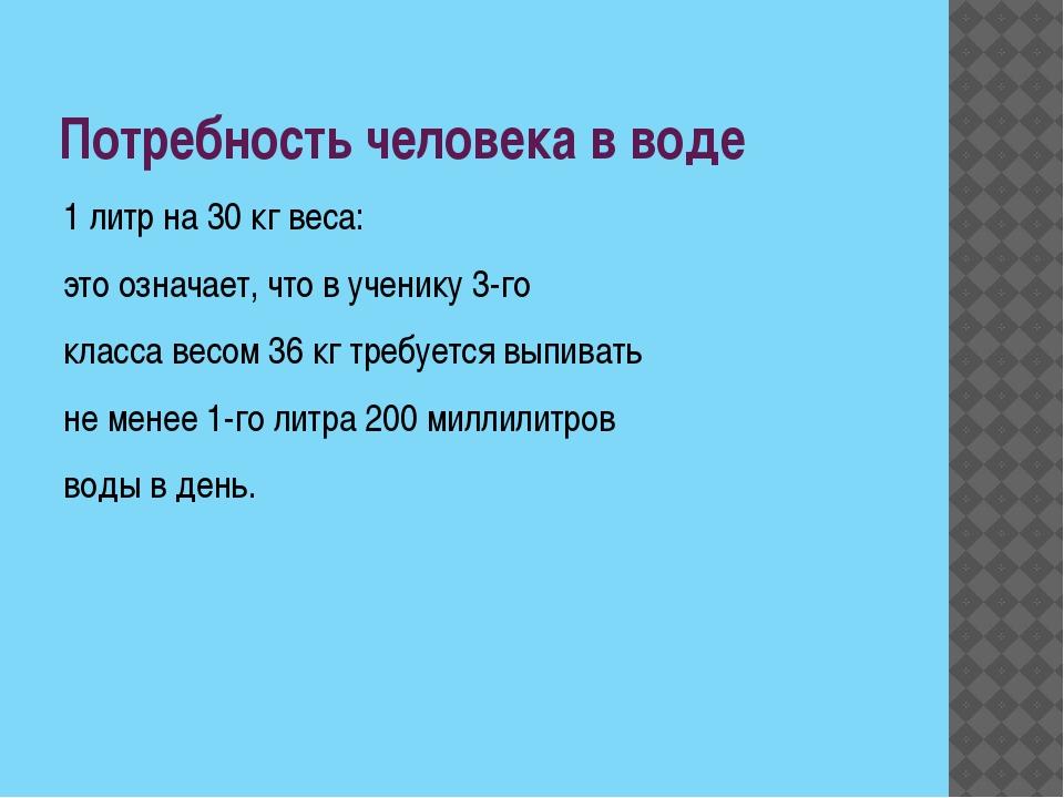 Потребность человека в воде 1 литр на 30 кг веса: это означает, что в ученику...
