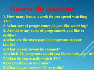 Answer the questions 1. How many hours a week do you spend watching TV? 2. Wh