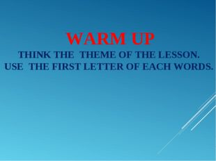WARM UP THINK THE THEME OF THE LESSON. USE THE FIRST LETTER OF EACH WORDS.