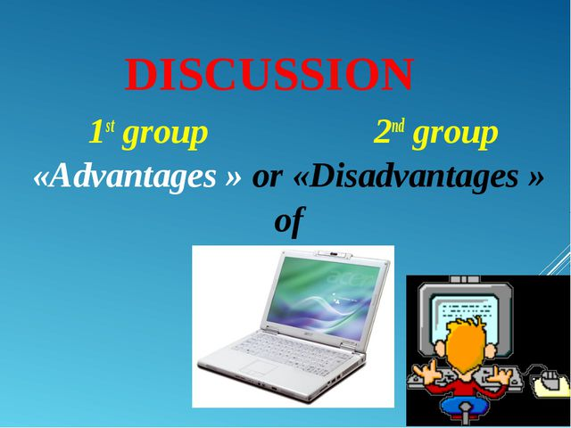 DISCUSSION 1st group 2nd group «Advantages » or «Disadvantages » of