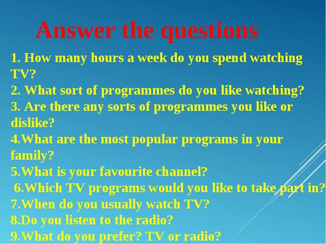 Answer the questions 1. How many hours a week do you spend watching TV? 2. Wh...