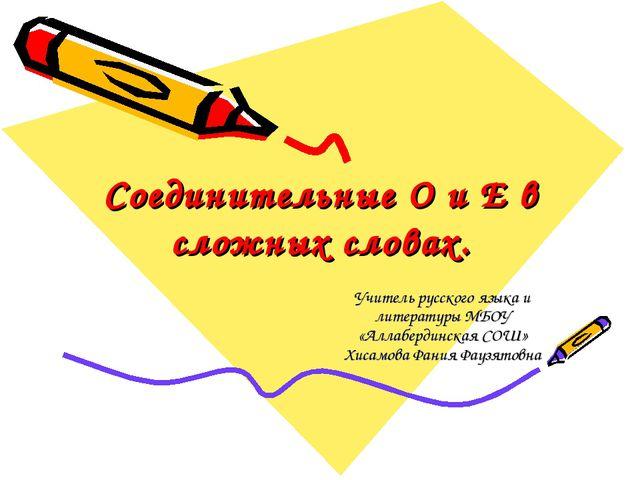 Соединительные О и Е в сложных словах. Учитель русского языка и литературы МБ...