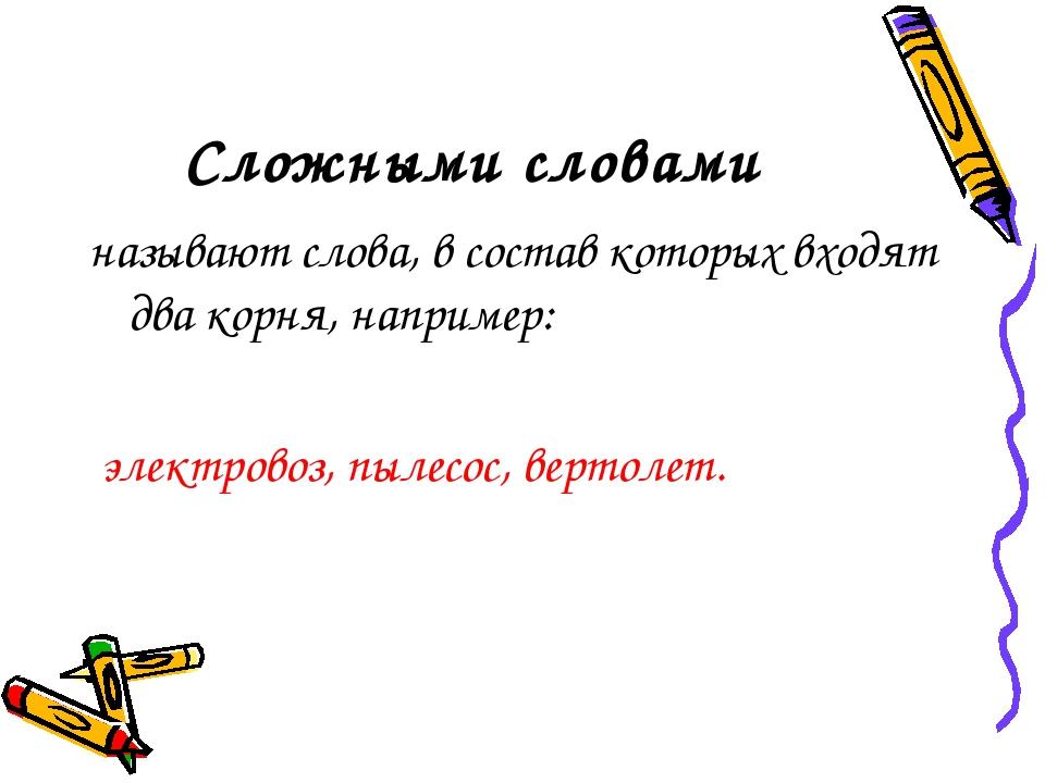 Сложными словами называют слова, в состав которых входят два корня, например:...