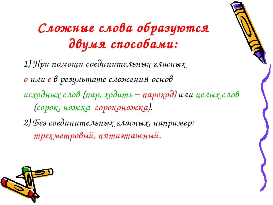 Сложные слова образуются двумя способами: 1) При помощи соединительных гласны...