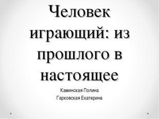 Человек играющий: из прошлого в настоящее Каминская Полина Гарковская Екатерина