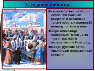 3.Ледовое побоище. Во время битвы погиб- ло около 500 знатных рыцарей и неско