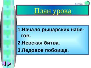 План урока 1.Начало рыцарских набе-гов. 2.Невская битва. 3.Ледовое побоище. М
