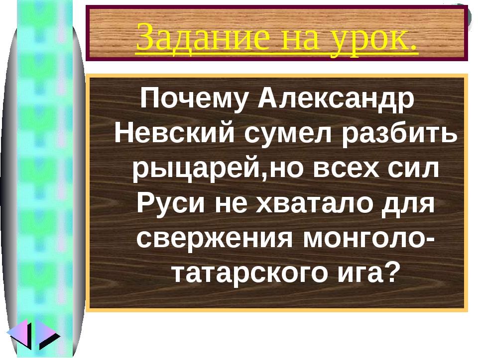 Задание на урок. Почему Александр Невский сумел разбить рыцарей,но всех сил Р...