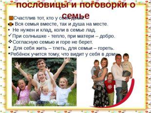 пословицы и поговорки о семье Счастлив тот, кто у себя дома. Вся семья вместе