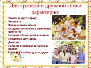 Для крепкой и дружной семьи характерно: Уважение друг к другу Честность Жела