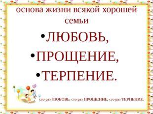 основа жизни всякой хорошей семьи ЛЮБОВЬ, ПРОЩЕНИЕ, ТЕРПЕНИЕ. Лыкова И.В сто