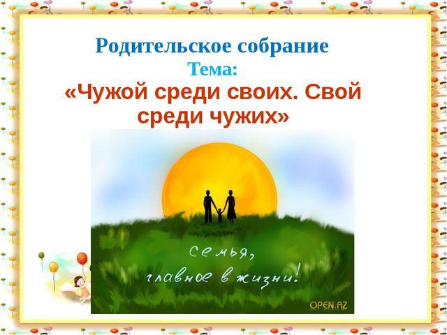 Родительское собрание Тема: «Чужой среди своих. Свой среди чужих»