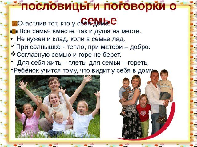 пословицы и поговорки о семье Счастлив тот, кто у себя дома. Вся семья вместе...