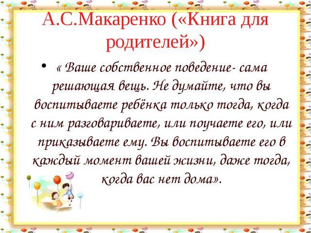 А.С.Макаренко («Книга для родителей») « Ваше собственное поведение- сама реша...