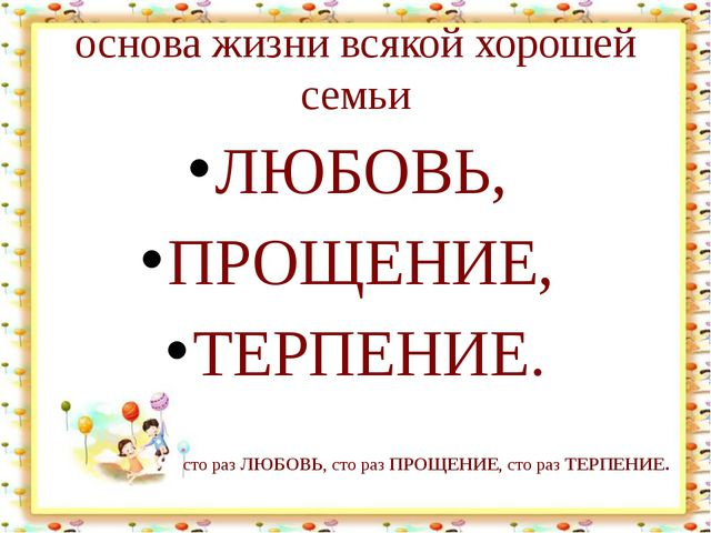 основа жизни всякой хорошей семьи ЛЮБОВЬ, ПРОЩЕНИЕ, ТЕРПЕНИЕ. Лыкова И.В сто...