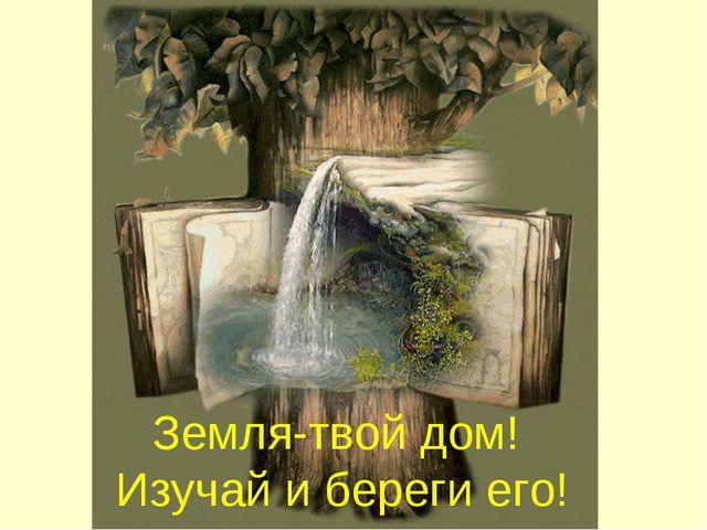 Земля-твой дом! Изучай и береги его!