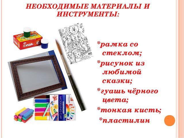 НЕОБХОДИМЫЕ МАТЕРИАЛЫ И ИНСТРУМЕНТЫ: *рамка со стеклом; *рисунок из любимой с...