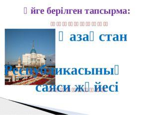 Үйге берілген тапсырма: Қазақстан Республикасының саяси жүйесі   