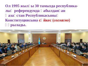 Ол 1995 жылғы 30 тамызда республика-лық референдумда қабылданған Қазақстан Ре