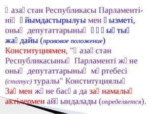 Қазақстан Республикасы Парламенті-нің ұйымдастырылуы мен қызметі, оның депута