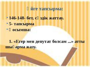 146-148- бет, сөздік жаттау. 5- тапсырма Қосымша: 1. «Егер мен депутат болсам