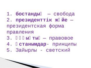 1. бостандық— свобода 2. президенттік жүйе— президентская форма правления