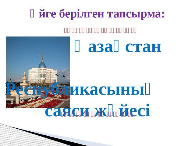 Үйге берілген тапсырма: Қазақстан Республикасының саяси жүйесі   ...