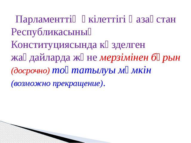 Парламенттің өкілеттігі Қазақстан Республикасының Конституциясында көзделген...