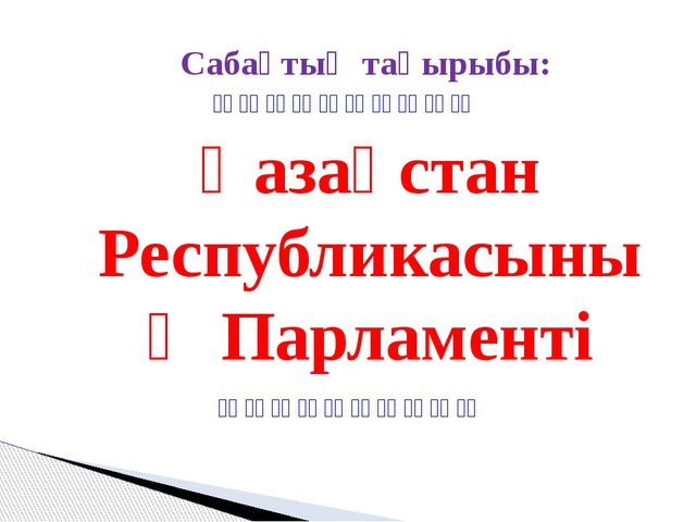 Сабақтың тақырыбы: Қазақстан Республикасының Парламенті       ...