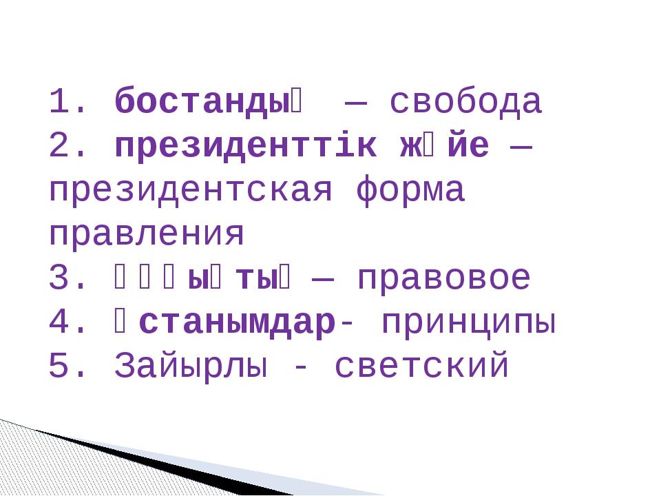 1. бостандық— свобода 2. президенттік жүйе— президентская форма правления...