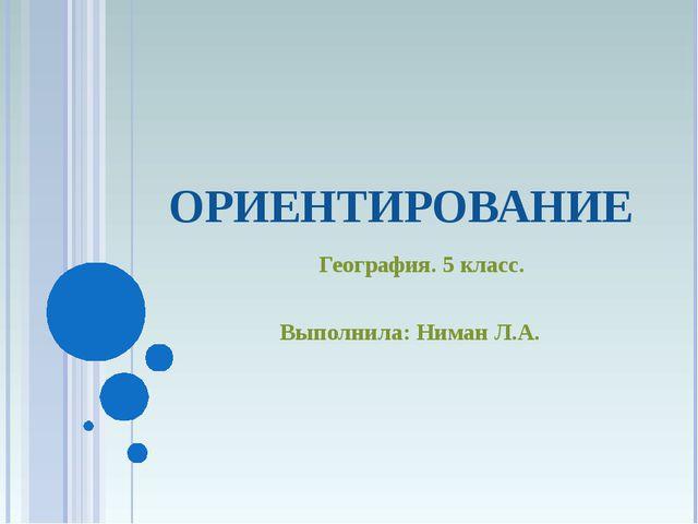 ОРИЕНТИРОВАНИЕ География. 5 класс. Выполнила: Ниман Л.А.