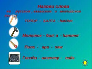 Назови слова на русском , казахском и английском языках ТОПОР – БАЛТА - hatc