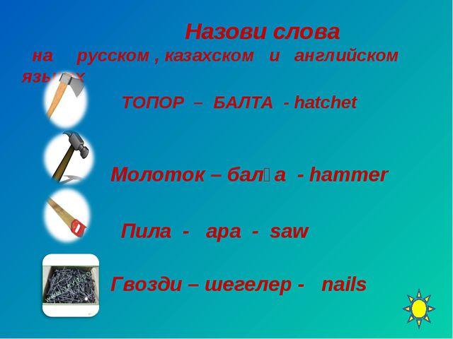 Назови слова на русском , казахском и английском языках ТОПОР – БАЛТА - hatc...