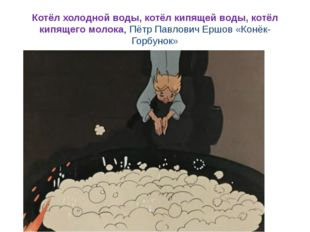 Котёл холодной воды, котёл кипящей воды, котёл кипящего молока, Пётр Павлович