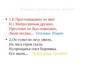 Выбери правильный ответ 1.В Простоквашино он жил И с Матроскиным дружил. Прос