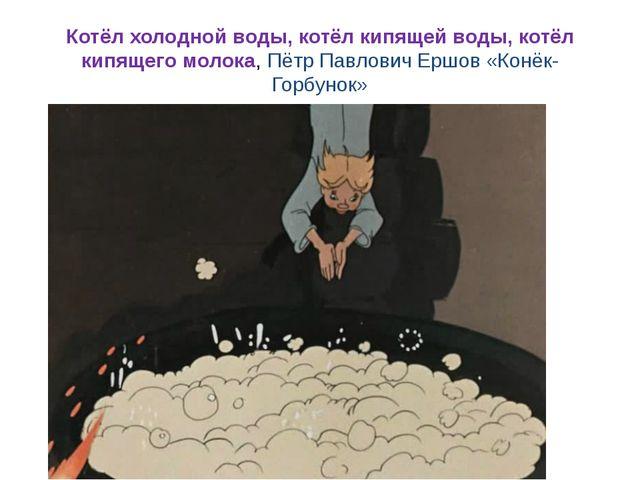 Котёл холодной воды, котёл кипящей воды, котёл кипящего молока, Пётр Павлович...