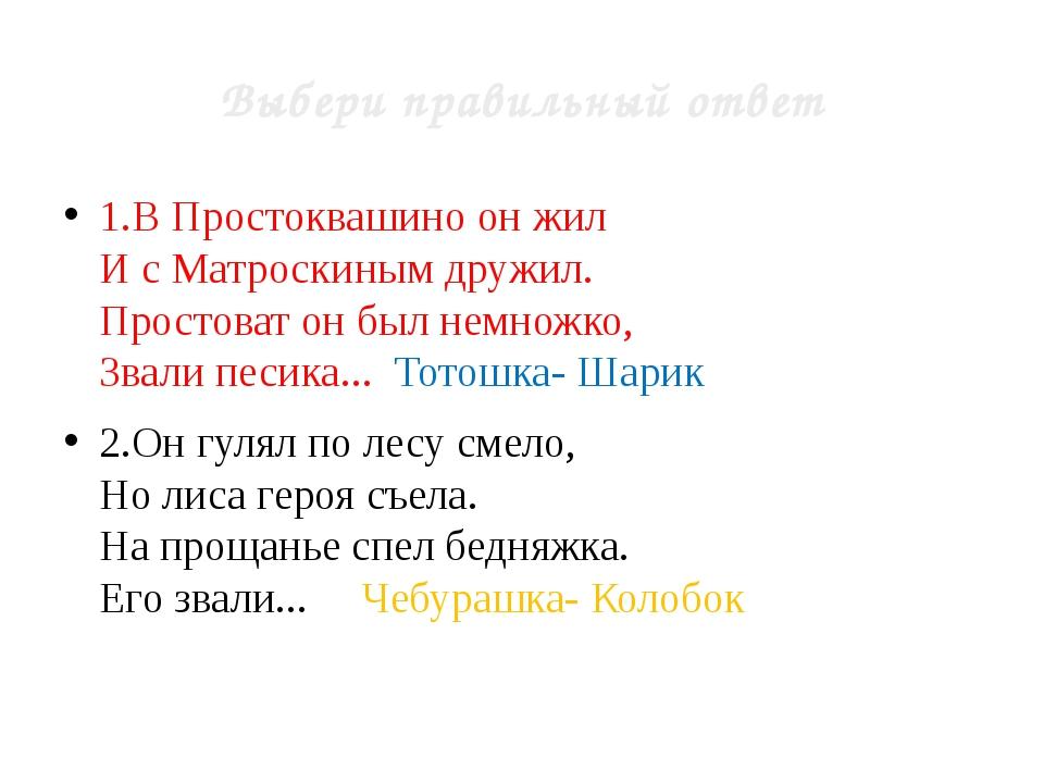 Выбери правильный ответ 1.В Простоквашино он жил И с Матроскиным дружил. Прос...