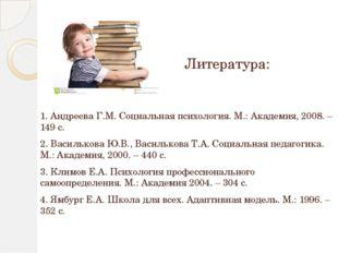 Литература: 1. Андреева Г.М. Социальная психология. М.: Академия, 2008. – 149