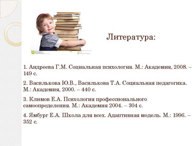 Литература: 1. Андреева Г.М. Социальная психология. М.: Академия, 2008. – 149...
