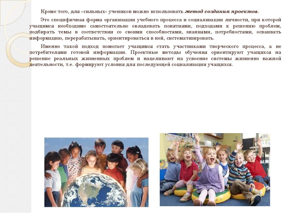 Кроме того, для «сильных» учеников можно использовать метод создания проект...