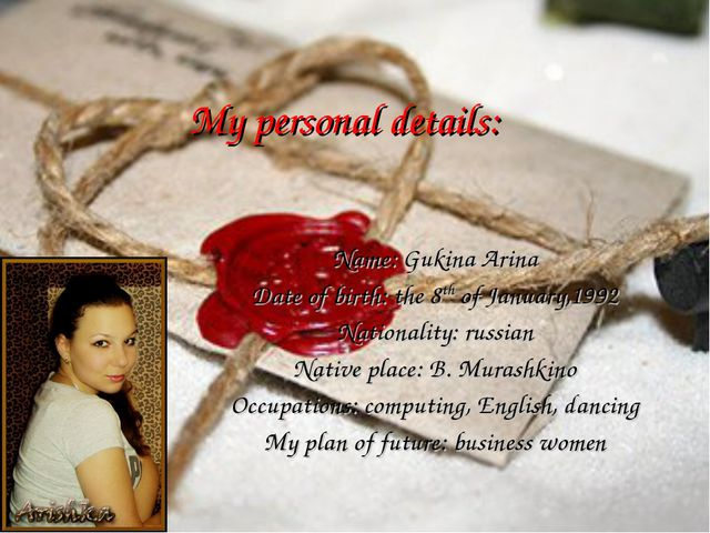 My personal details: Name: Gukina Arina Date of birth: the 8th of January,199...