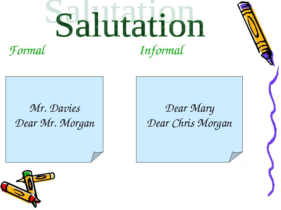 Formal Informal Mr. Davies Dear Mr. Morgan Dear Mary Dear Chris Morgan
