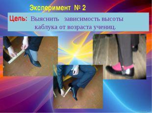 Эксперимент № 2 Цель: Выяснить зависимость высоты каблука от возраста учениц.