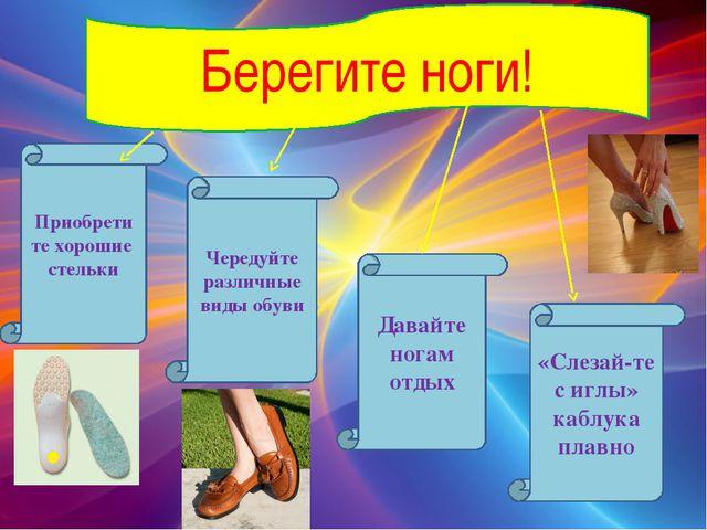 Приобрети те хорошие стельки Чередуйте различные виды обуви Давайте ногам отд...