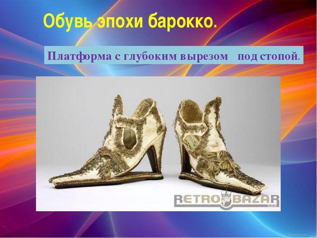 Обувь эпохи барокко. Платформа с глубоким вырезом под стопой.