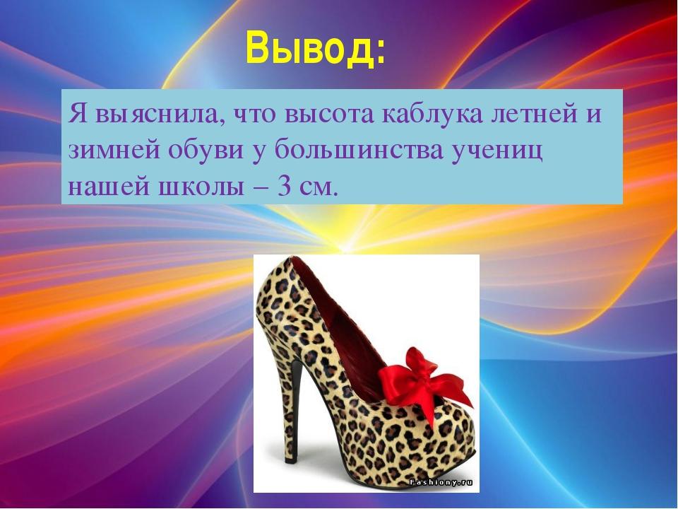 Вывод: Я выяснила, что высота каблука летней и зимней обуви у большинства уче...